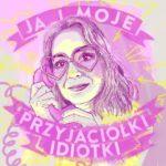 Podkast Joanny Okuniewskiej Ja i moje przyjaciółki idiotki